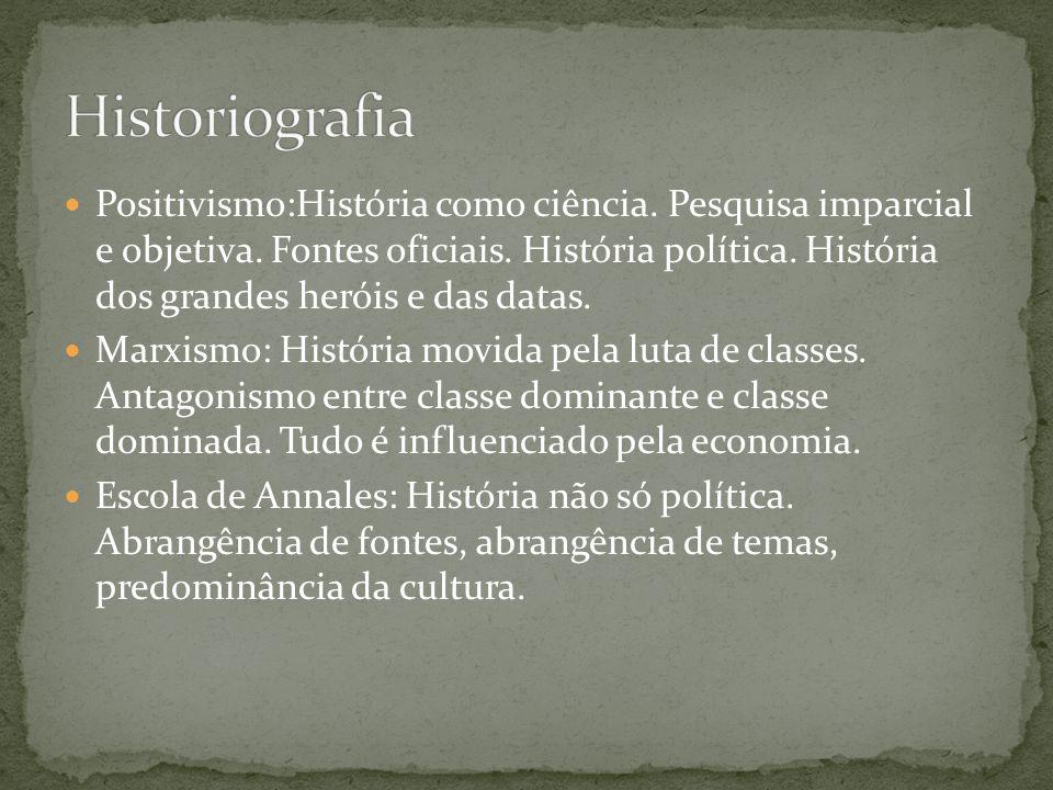 Positivismo:História como ciência. Pesquisa imparcial e objetiva. Fontes oficiais. História política. História dos grandes heróis e das datas. Marxism