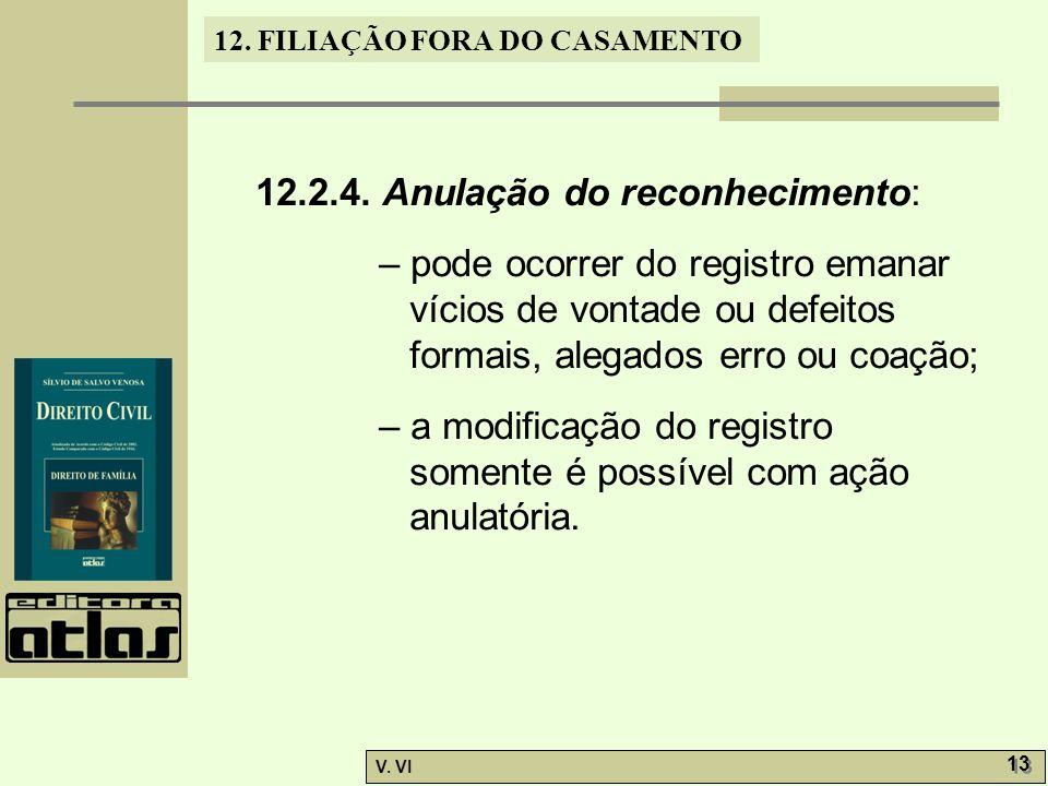 12. FILIAÇÃO FORA DO CASAMENTO V. VI 13 12.2.4. Anulação do reconhecimento: – pode ocorrer do registro emanar vícios de vontade ou defeitos formais, a
