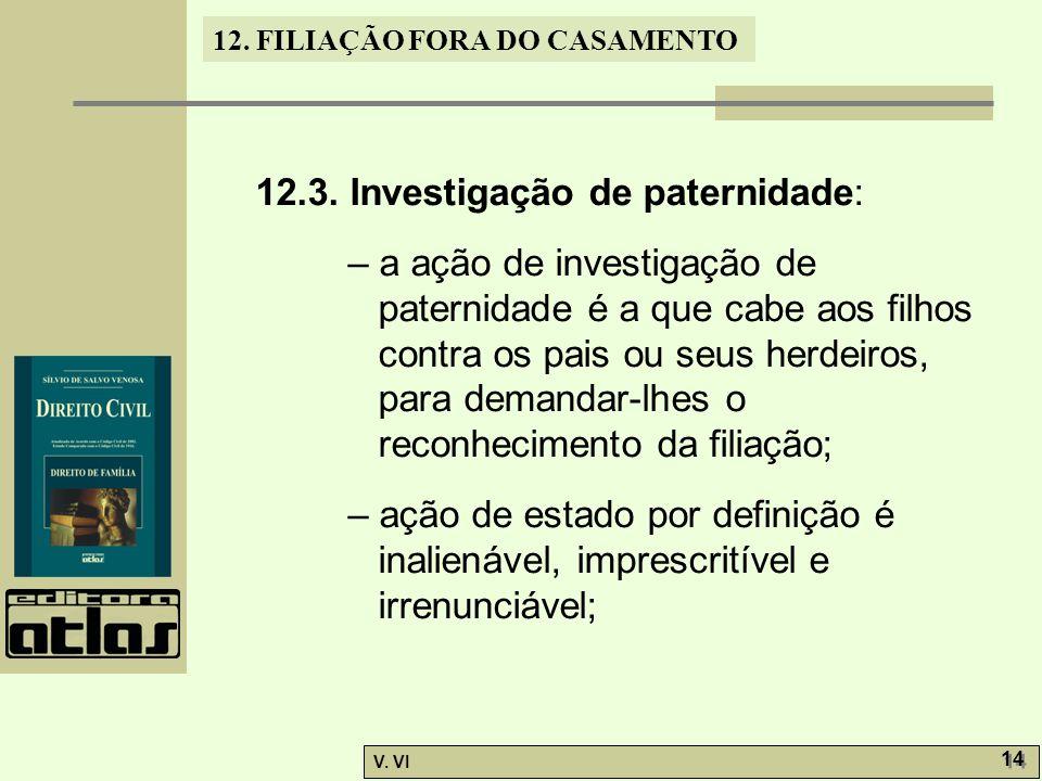 12. FILIAÇÃO FORA DO CASAMENTO V. VI 14 12.3. Investigação de paternidade: – a ação de investigação de paternidade é a que cabe aos filhos contra os p