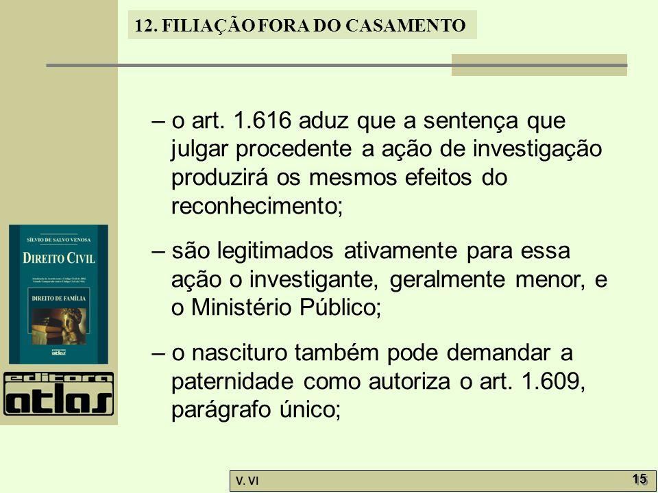 12. FILIAÇÃO FORA DO CASAMENTO V. VI 15 – o art. 1.616 aduz que a sentença que julgar procedente a ação de investigação produzirá os mesmos efeitos do