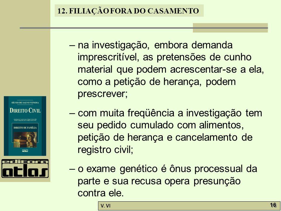 12. FILIAÇÃO FORA DO CASAMENTO V. VI 16 – na investigação, embora demanda imprescritível, as pretensões de cunho material que podem acrescentar-se a e