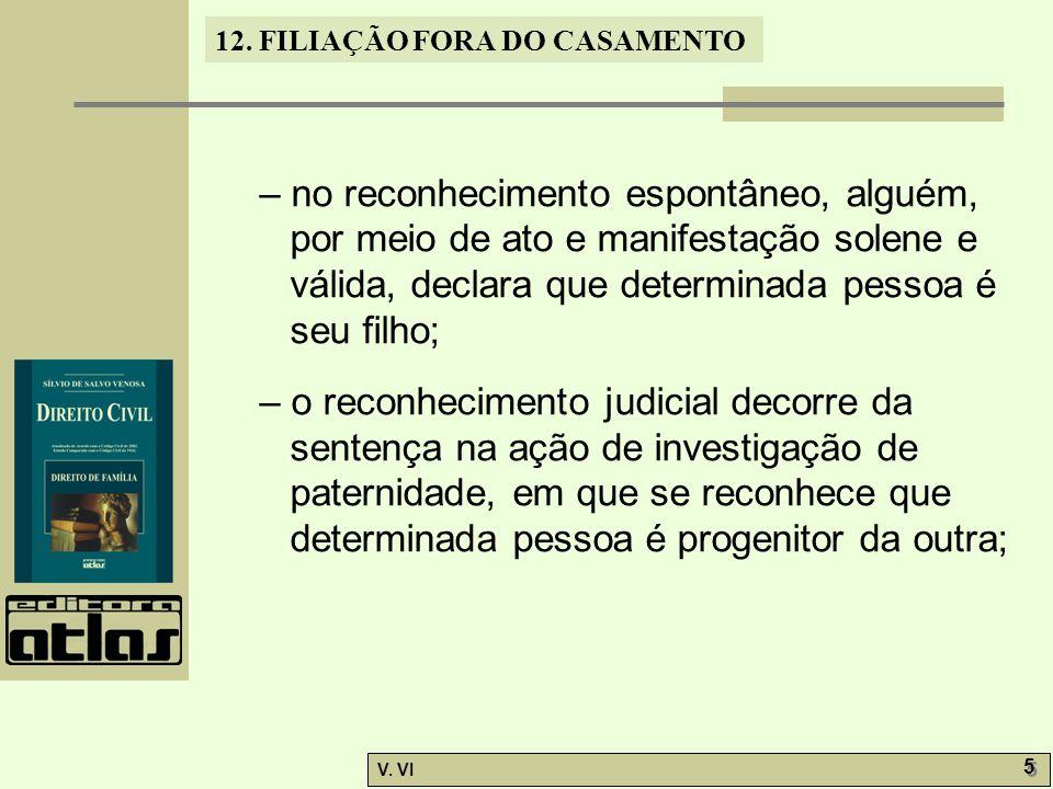 12. FILIAÇÃO FORA DO CASAMENTO V. VI 5 5 – no reconhecimento espontâneo, alguém, por meio de ato e manifestação solene e válida, declara que determina
