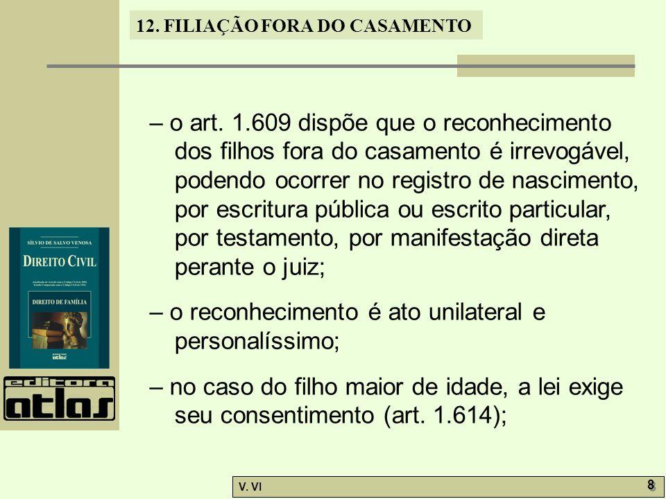 12. FILIAÇÃO FORA DO CASAMENTO V. VI 8 8 – o art. 1.609 dispõe que o reconhecimento dos filhos fora do casamento é irrevogável, podendo ocorrer no reg