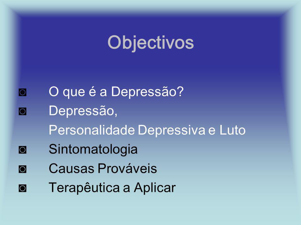 Objectivos O que é a Depressão? Depressão, Personalidade Depressiva e Luto Sintomatologia Causas Prováveis Terapêutica a Aplicar