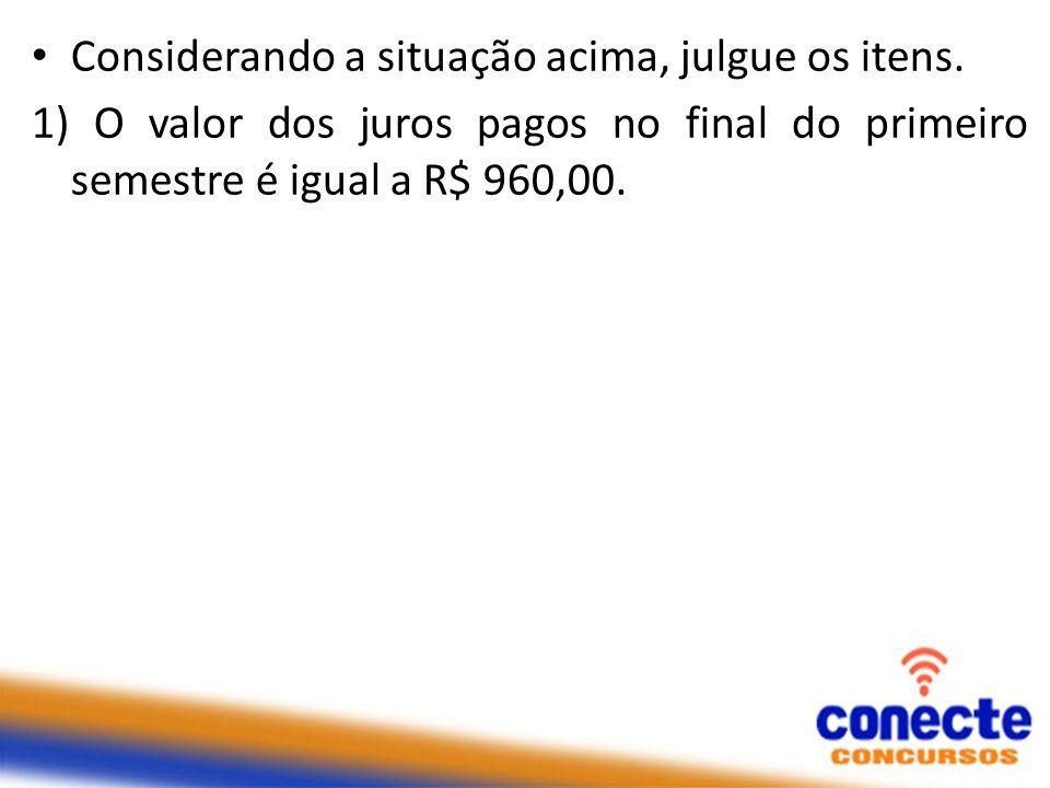 Considerando a situação acima, julgue os itens. 1) O valor dos juros pagos no final do primeiro semestre é igual a R$ 960,00.