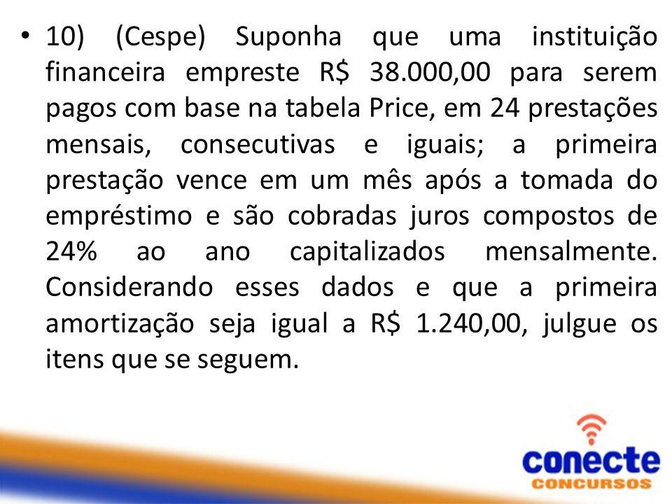 10) (Cespe) Suponha que uma instituição financeira empreste R$ 38.000,00 para serem pagos com base na tabela Price, em 24 prestações mensais, consecut