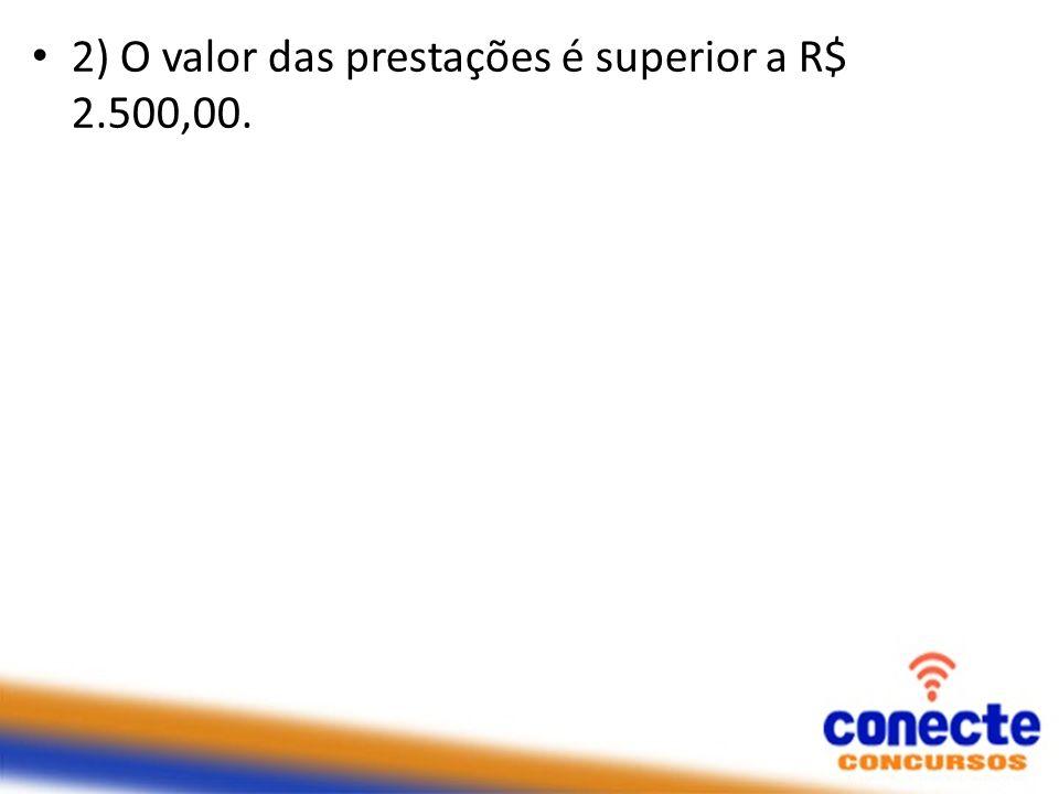 2) O valor das prestações é superior a R$ 2.500,00.