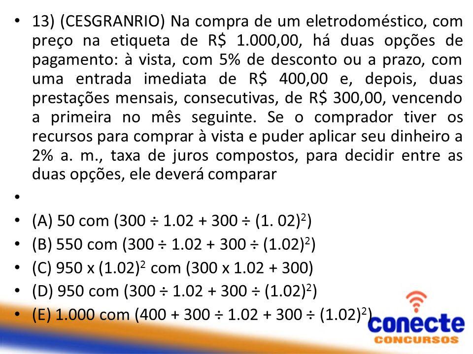 13) (CESGRANRIO) Na compra de um eletrodoméstico, com preço na etiqueta de R$ 1.000,00, há duas opções de pagamento: à vista, com 5% de desconto ou a