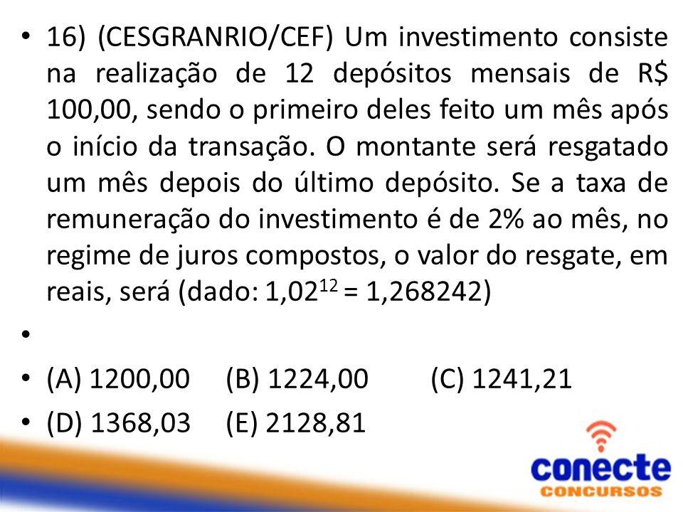 16) (CESGRANRIO/CEF) Um investimento consiste na realização de 12 depósitos mensais de R$ 100,00, sendo o primeiro deles feito um mês após o início da