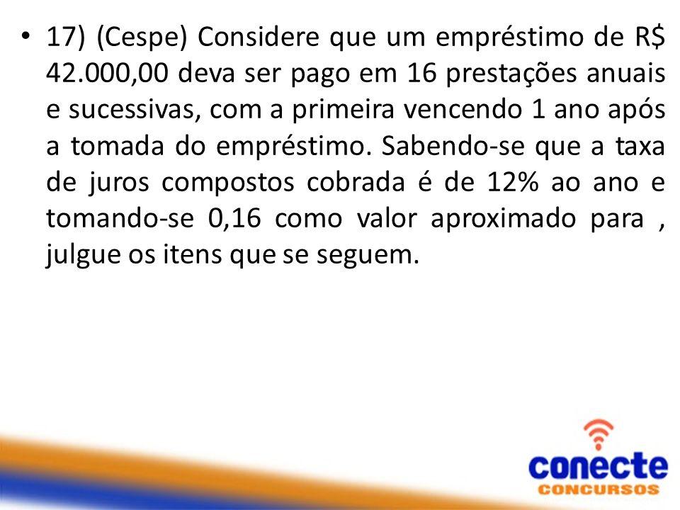 17) (Cespe) Considere que um empréstimo de R$ 42.000,00 deva ser pago em 16 prestações anuais e sucessivas, com a primeira vencendo 1 ano após a tomad