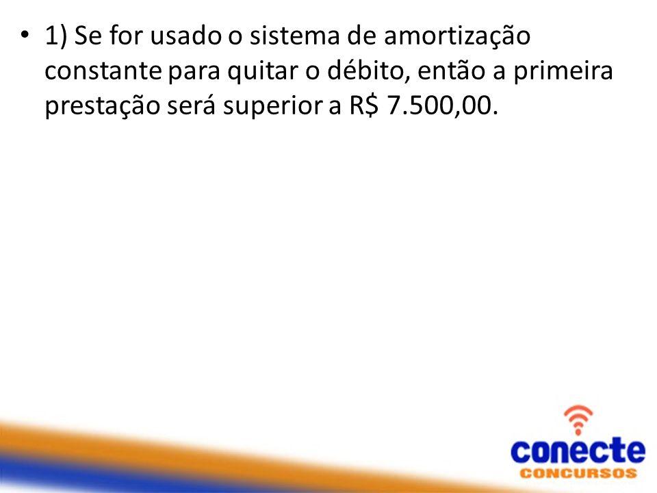 1) Se for usado o sistema de amortização constante para quitar o débito, então a primeira prestação será superior a R$ 7.500,00.