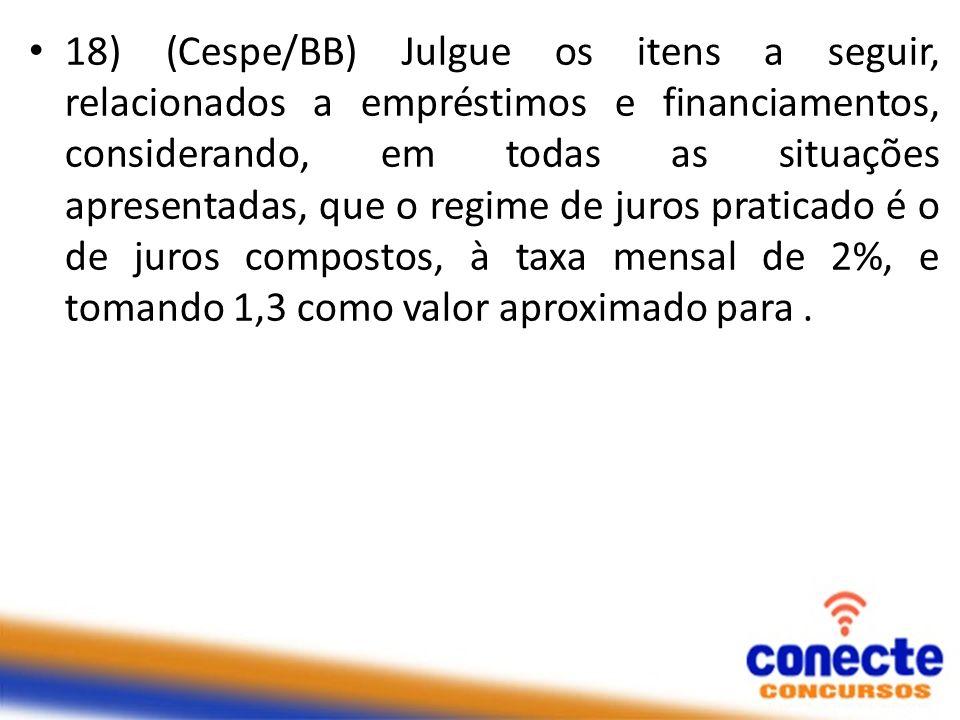 18) (Cespe/BB) Julgue os itens a seguir, relacionados a empréstimos e financiamentos, considerando, em todas as situações apresentadas, que o regime d