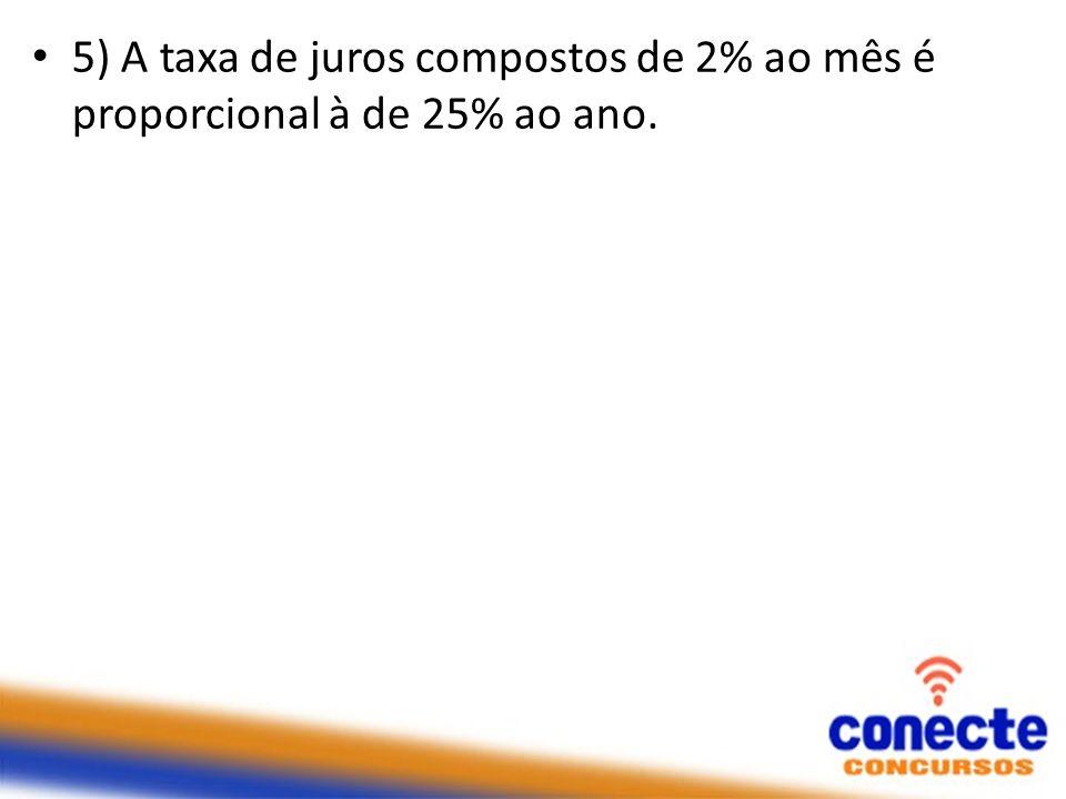 5) A taxa de juros compostos de 2% ao mês é proporcional à de 25% ao ano.
