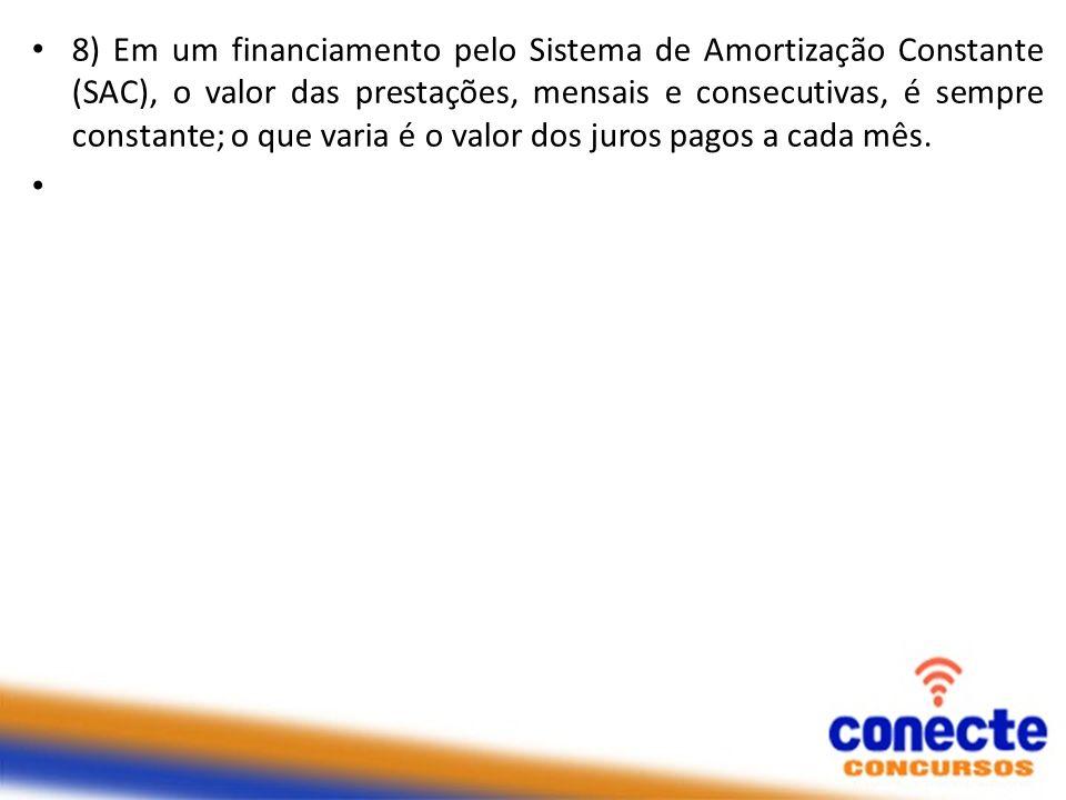 8) Em um financiamento pelo Sistema de Amortização Constante (SAC), o valor das prestações, mensais e consecutivas, é sempre constante; o que varia é