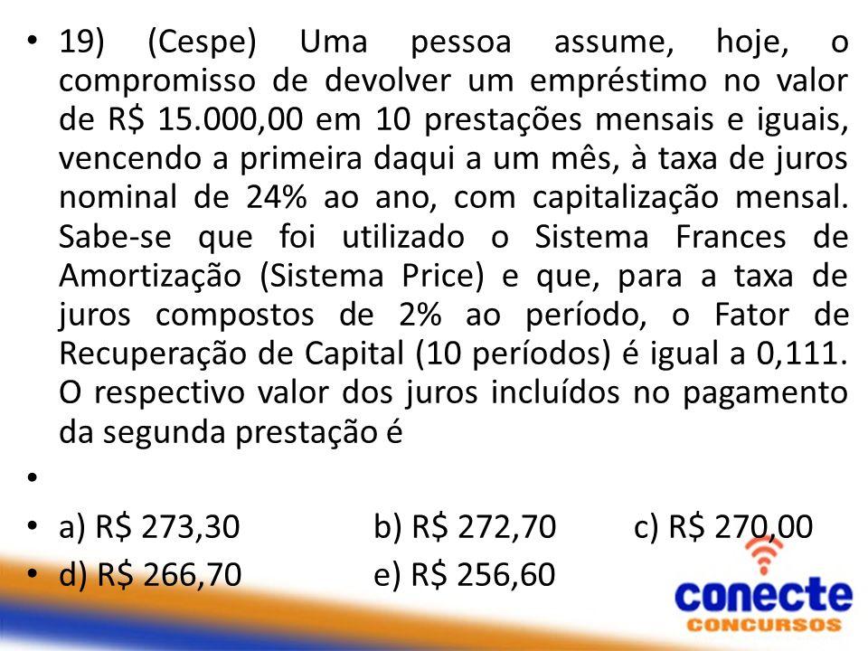 19) (Cespe) Uma pessoa assume, hoje, o compromisso de devolver um empréstimo no valor de R$ 15.000,00 em 10 prestações mensais e iguais, vencendo a pr