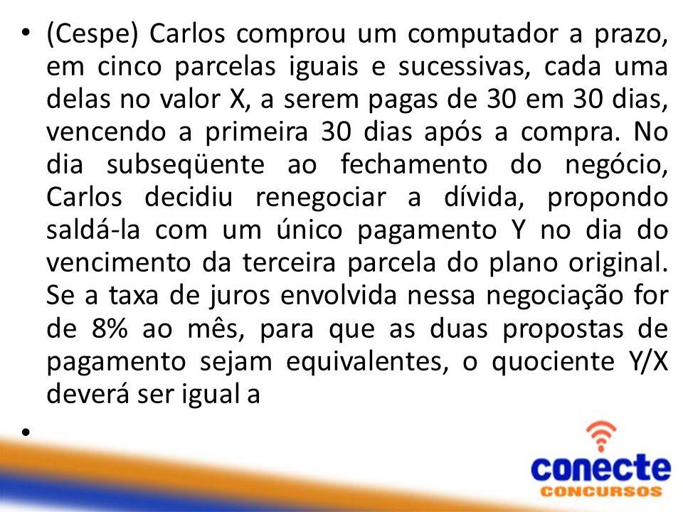 (Cespe) Carlos comprou um computador a prazo, em cinco parcelas iguais e sucessivas, cada uma delas no valor X, a serem pagas de 30 em 30 dias, vencen
