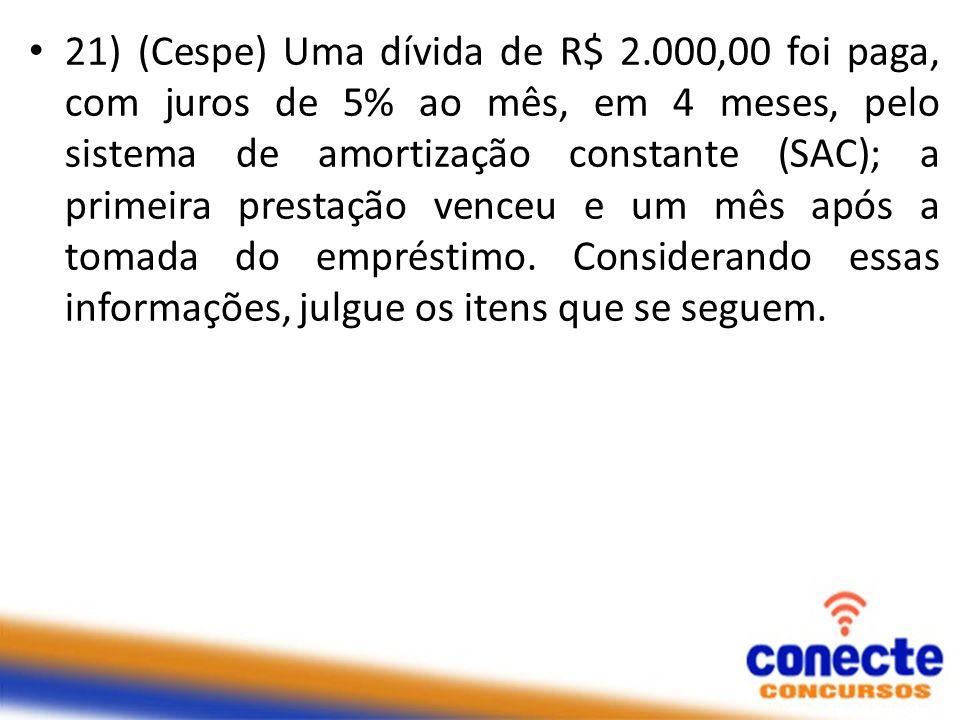 21) (Cespe) Uma dívida de R$ 2.000,00 foi paga, com juros de 5% ao mês, em 4 meses, pelo sistema de amortização constante (SAC); a primeira prestação