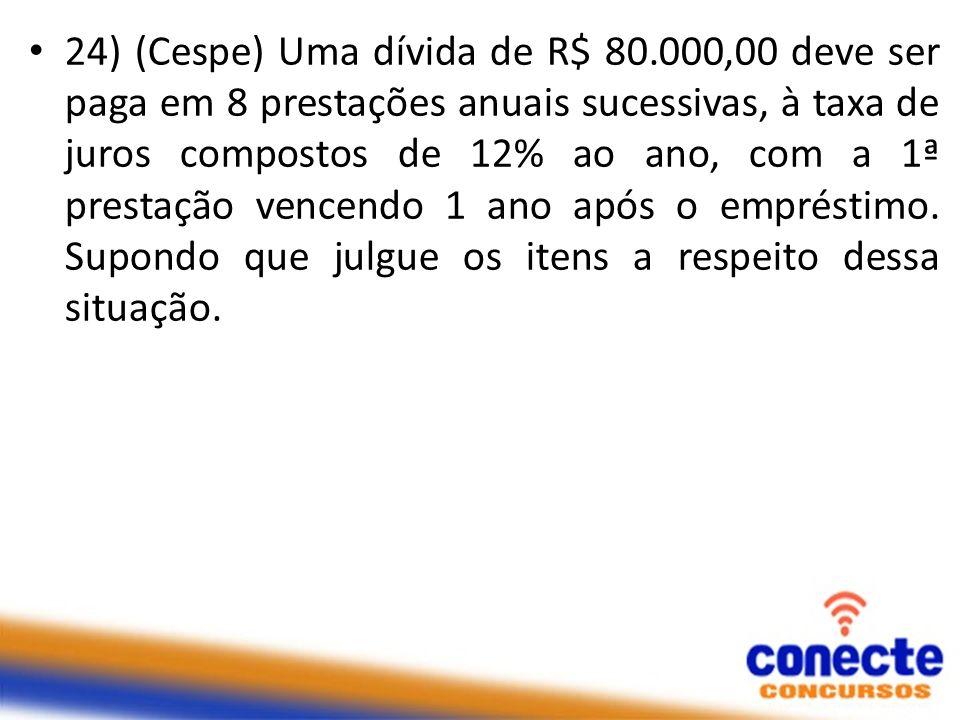 24) (Cespe) Uma dívida de R$ 80.000,00 deve ser paga em 8 prestações anuais sucessivas, à taxa de juros compostos de 12% ao ano, com a 1ª prestação ve