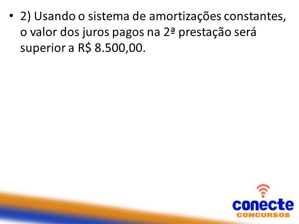 2) Usando o sistema de amortizações constantes, o valor dos juros pagos na 2ª prestação será superior a R$ 8.500,00.