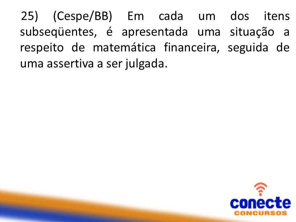 25) (Cespe/BB) Em cada um dos itens subseqüentes, é apresentada uma situação a respeito de matemática financeira, seguida de uma assertiva a ser julga