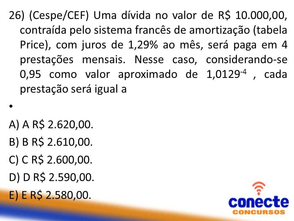 26) (Cespe/CEF) Uma dívida no valor de R$ 10.000,00, contraída pelo sistema francês de amortização (tabela Price), com juros de 1,29% ao mês, será pag