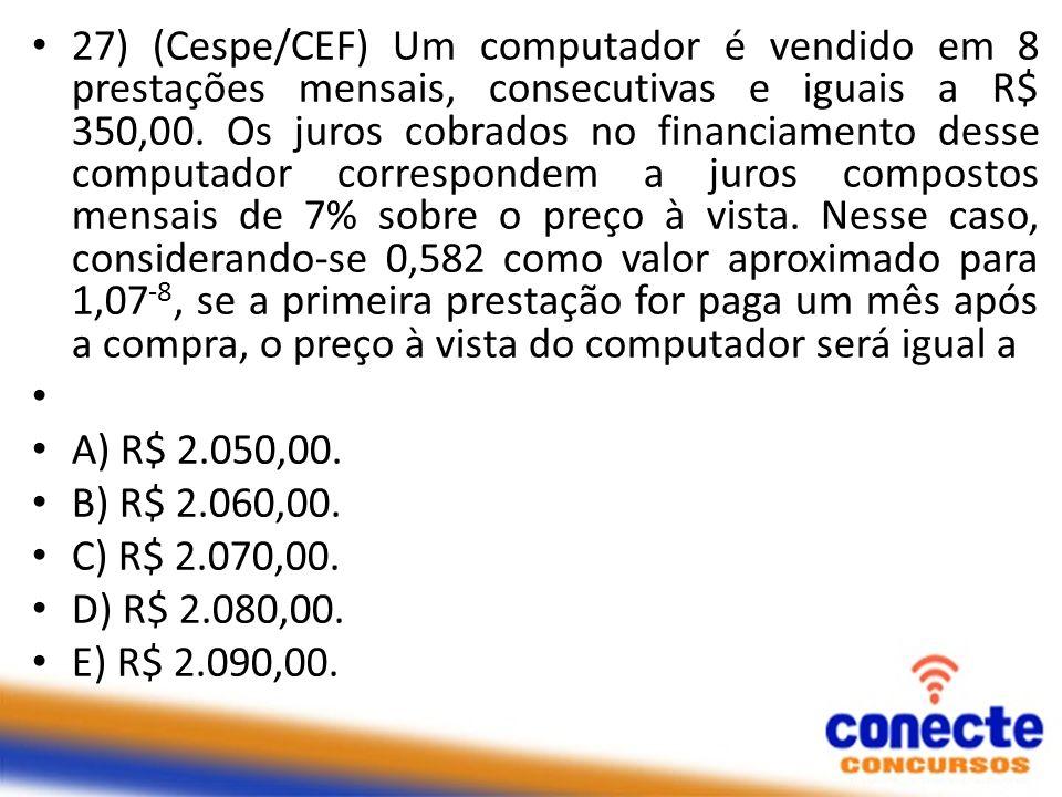27) (Cespe/CEF) Um computador é vendido em 8 prestações mensais, consecutivas e iguais a R$ 350,00. Os juros cobrados no financiamento desse computado