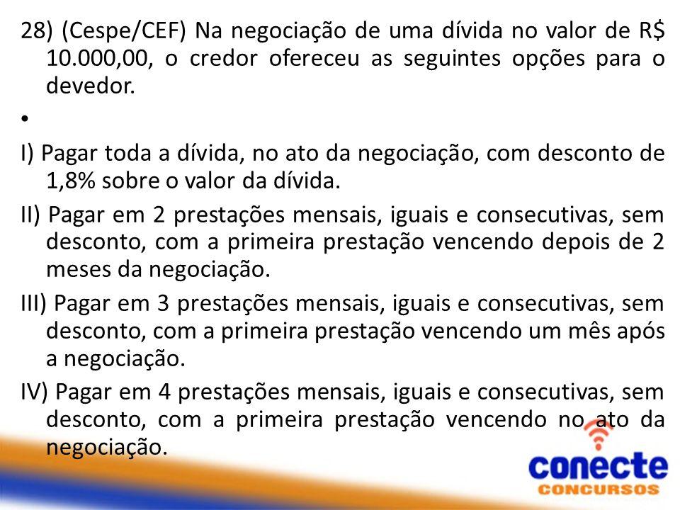 28) (Cespe/CEF) Na negociação de uma dívida no valor de R$ 10.000,00, o credor ofereceu as seguintes opções para o devedor. I) Pagar toda a dívida, no