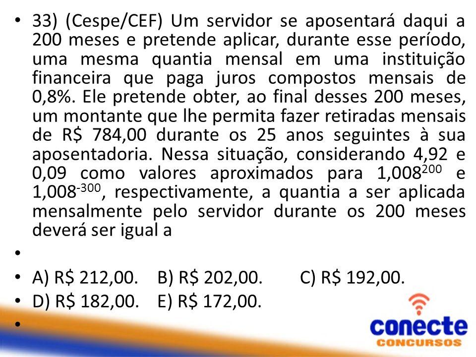 33) (Cespe/CEF) Um servidor se aposentará daqui a 200 meses e pretende aplicar, durante esse período, uma mesma quantia mensal em uma instituição fina