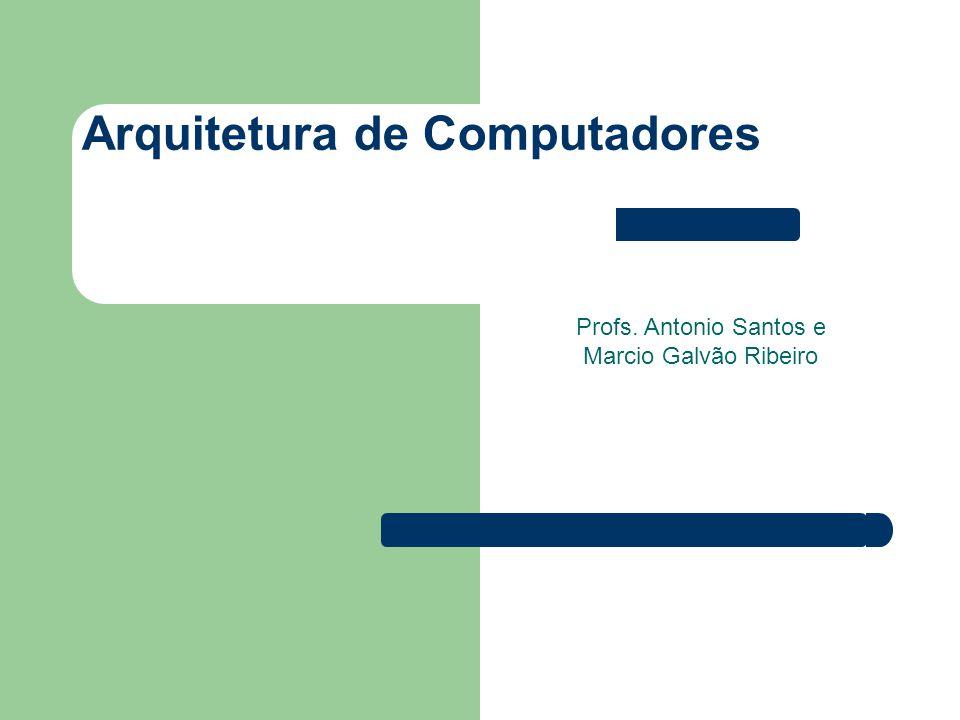 Arquitetura de Computadores Profs. Antonio Santos e Marcio Galvão Ribeiro