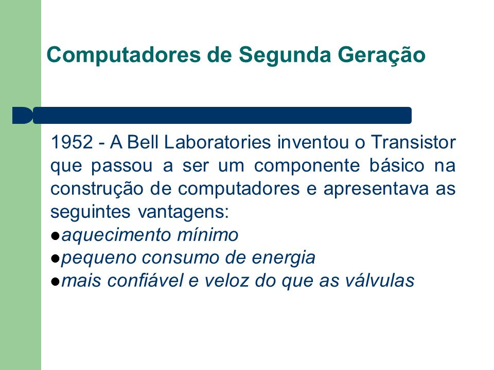 Computadores de Segunda Geração 1952 - A Bell Laboratories inventou o Transistor que passou a ser um componente básico na construção de computadores e apresentava as seguintes vantagens: aquecimento mínimo pequeno consumo de energia mais confiável e veloz do que as válvulas