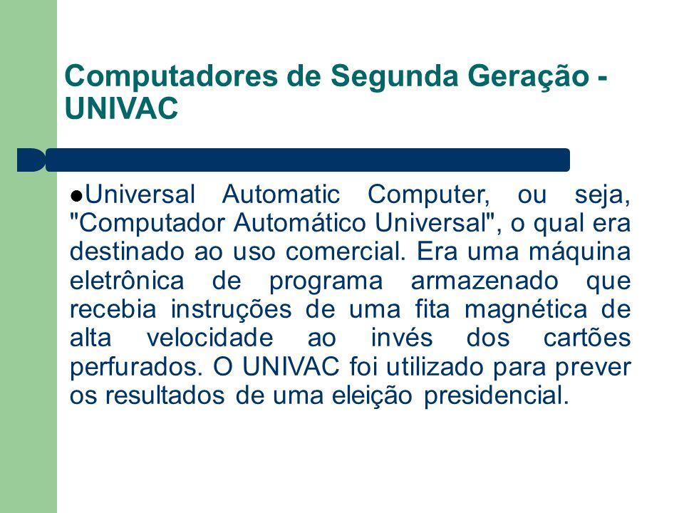 Computadores de Segunda Geração - UNIVAC Universal Automatic Computer, ou seja, Computador Automático Universal , o qual era destinado ao uso comercial.