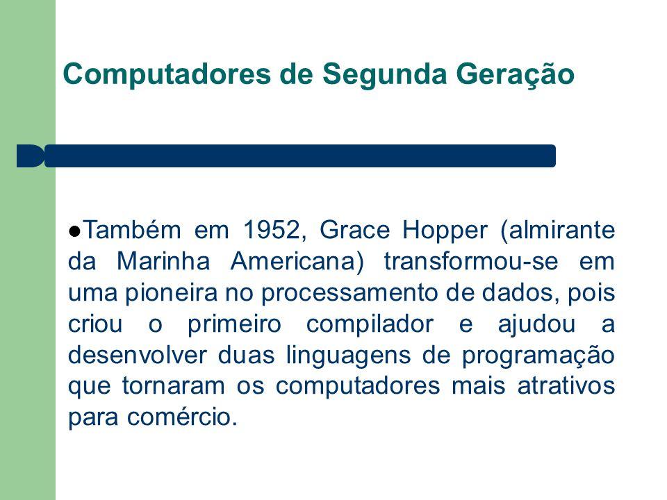 Computadores de Segunda Geração Também em 1952, Grace Hopper (almirante da Marinha Americana) transformou-se em uma pioneira no processamento de dados, pois criou o primeiro compilador e ajudou a desenvolver duas linguagens de programação que tornaram os computadores mais atrativos para comércio.