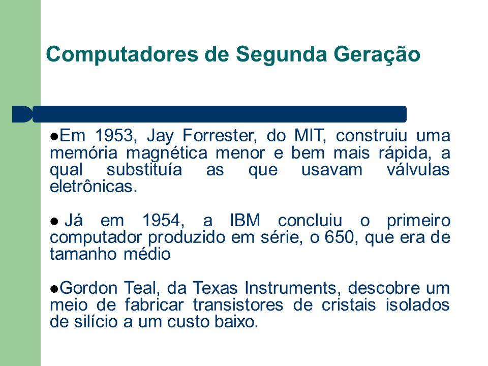 Computadores de Segunda Geração Em 1953, Jay Forrester, do MIT, construiu uma memória magnética menor e bem mais rápida, a qual substituía as que usavam válvulas eletrônicas.