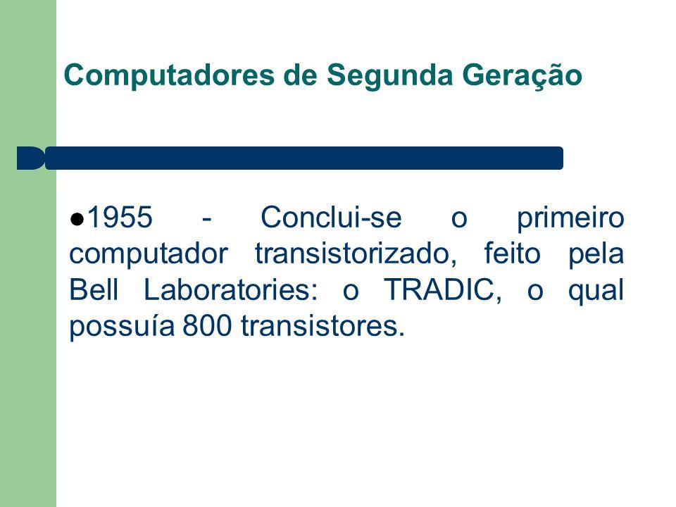 Computadores de Segunda Geração 1955 - Conclui-se o primeiro computador transistorizado, feito pela Bell Laboratories: o TRADIC, o qual possuía 800 transistores.