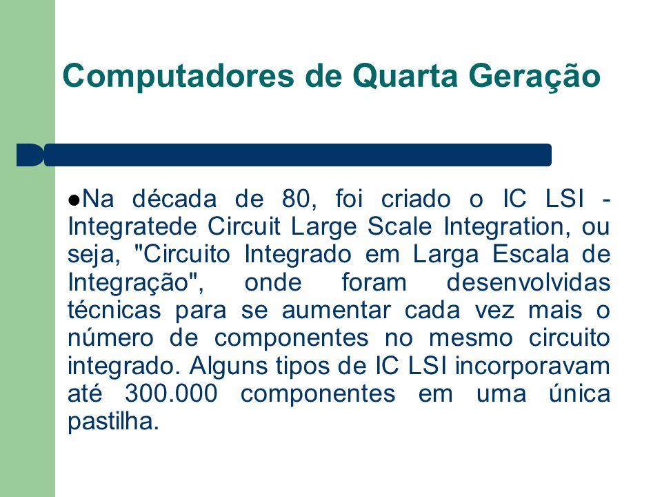 Computadores de Quarta Geração Na década de 80, foi criado o IC LSI - Integratede Circuit Large Scale Integration, ou seja, Circuito Integrado em Larga Escala de Integração , onde foram desenvolvidas técnicas para se aumentar cada vez mais o número de componentes no mesmo circuito integrado.