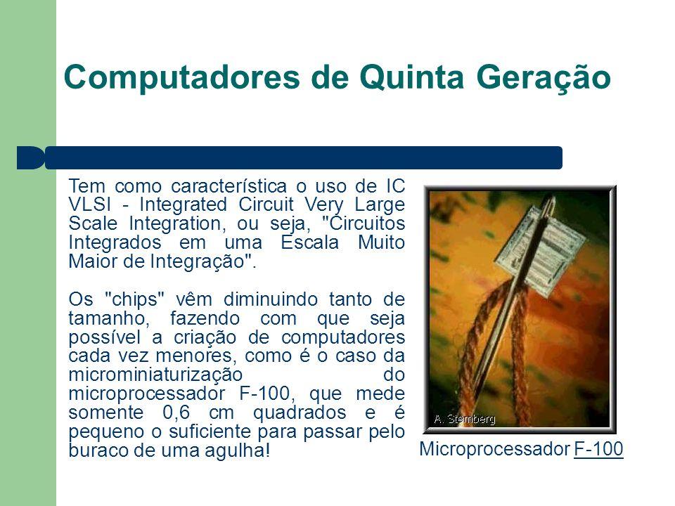 Computadores de Quinta Geração Tem como característica o uso de IC VLSI - Integrated Circuit Very Large Scale Integration, ou seja, Circuitos Integrados em uma Escala Muito Maior de Integração .