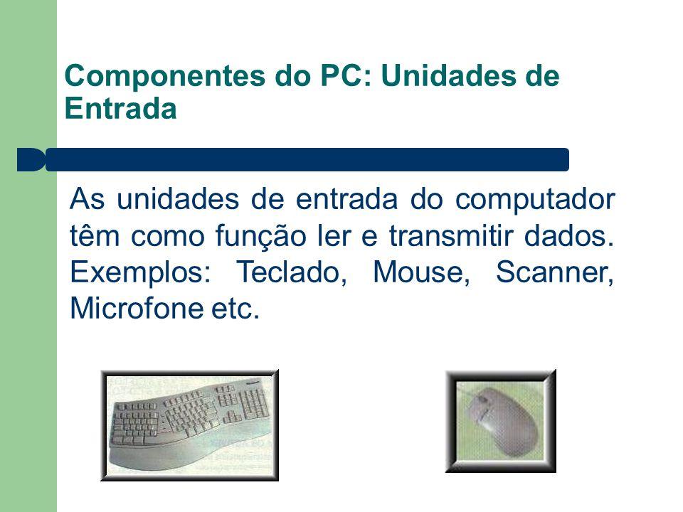 Componentes do PC: Unidades de Entrada As unidades de entrada do computador têm como função ler e transmitir dados. Exemplos: Teclado, Mouse, Scanner,