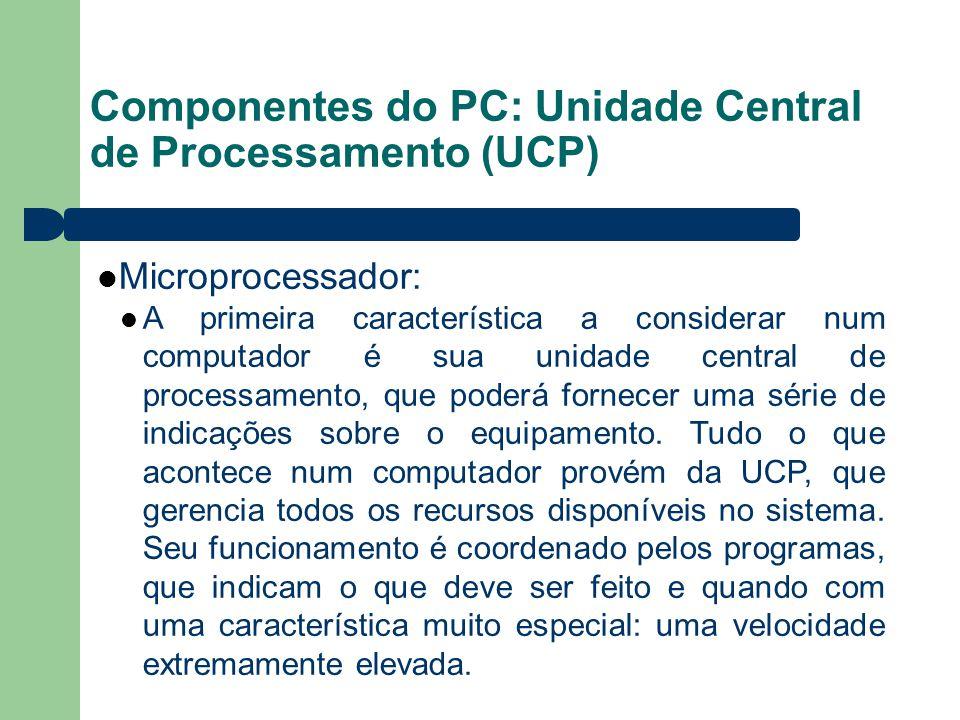 Componentes do PC: Unidade Central de Processamento (UCP) Microprocessador: A primeira característica a considerar num computador é sua unidade central de processamento, que poderá fornecer uma série de indicações sobre o equipamento.
