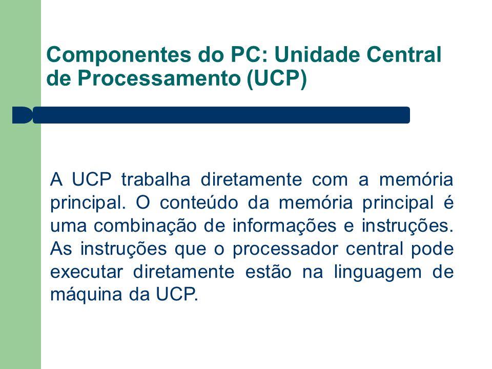 Componentes do PC: Unidade Central de Processamento (UCP) A UCP trabalha diretamente com a memória principal. O conteúdo da memória principal é uma co