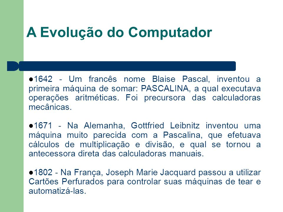 A Evolução do Computador 1642 - Um francês nome Blaise Pascal, inventou a primeira máquina de somar: PASCALINA, a qual executava operações aritméticas