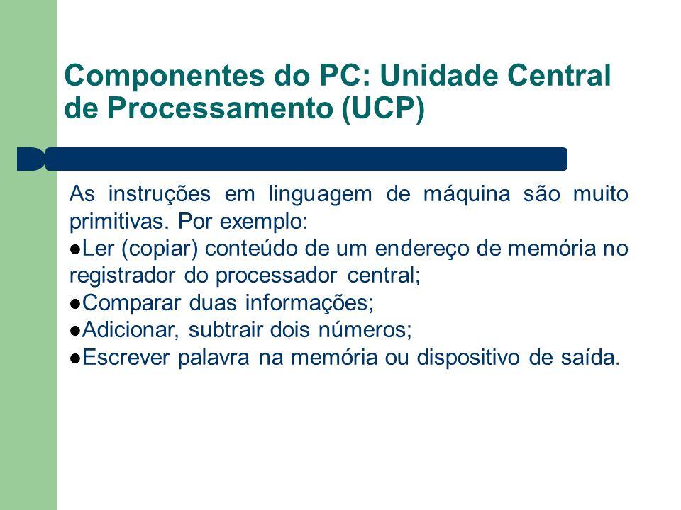 Componentes do PC: Unidade Central de Processamento (UCP) As instruções em linguagem de máquina são muito primitivas. Por exemplo: Ler (copiar) conteú
