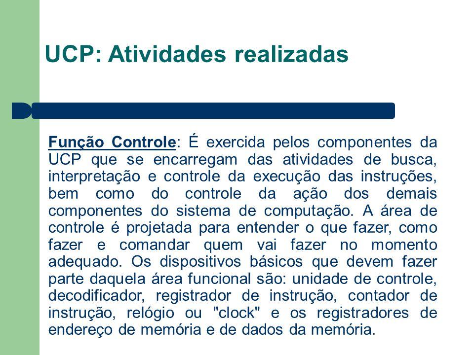 UCP: Atividades realizadas Função Controle: É exercida pelos componentes da UCP que se encarregam das atividades de busca, interpretação e controle da