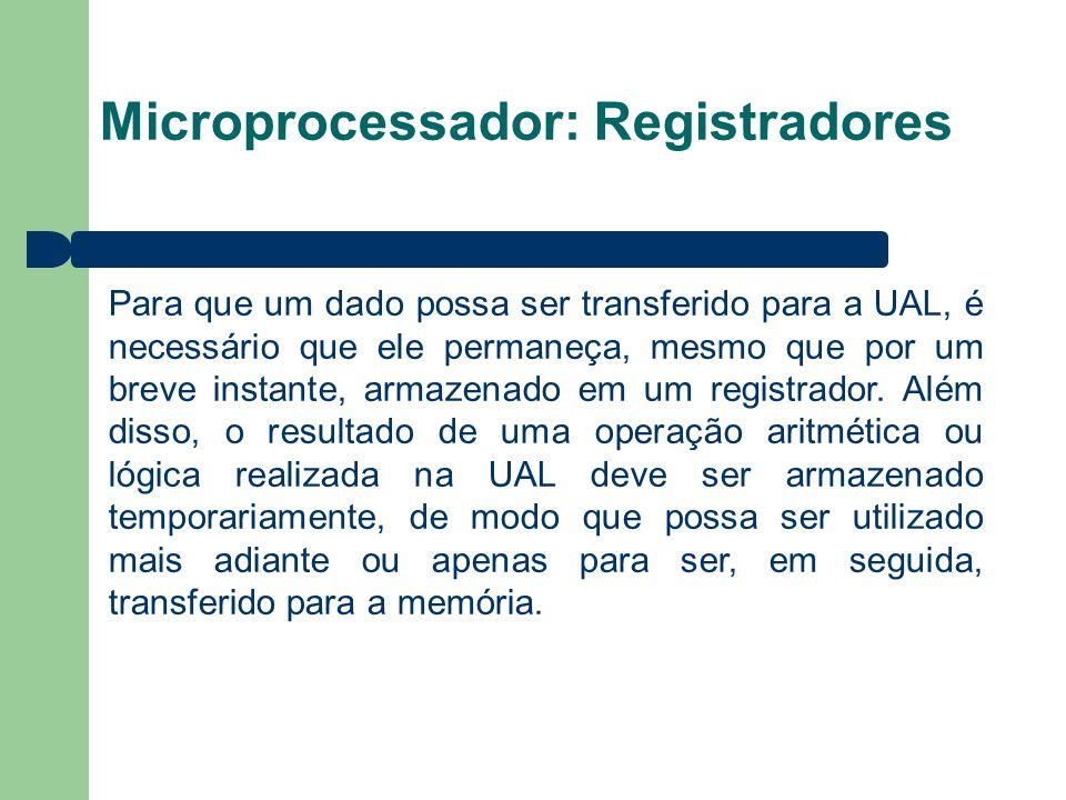 Microprocessador: Registradores Para que um dado possa ser transferido para a UAL, é necessário que ele permaneça, mesmo que por um breve instante, armazenado em um registrador.