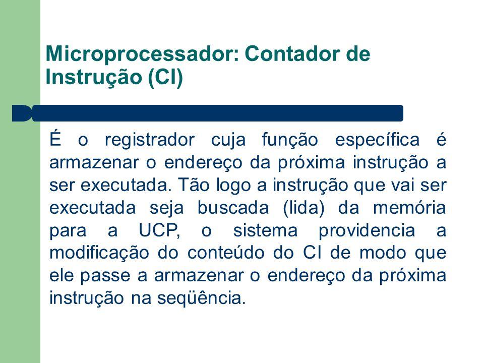 Microprocessador: Contador de Instrução (CI) É o registrador cuja função específica é armazenar o endereço da próxima instrução a ser executada. Tão l