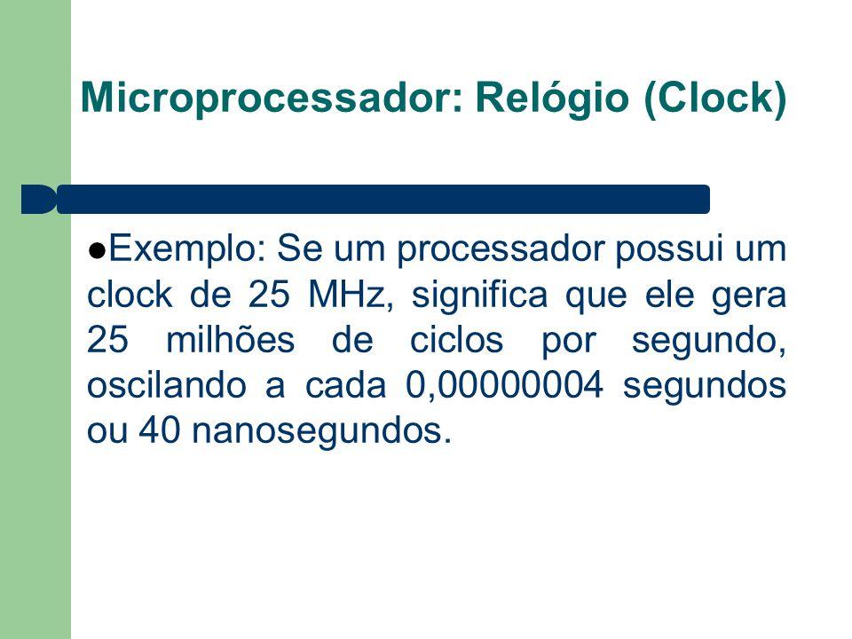 Microprocessador: Relógio (Clock) Exemplo: Se um processador possui um clock de 25 MHz, significa que ele gera 25 milhões de ciclos por segundo, oscilando a cada 0,00000004 segundos ou 40 nanosegundos.