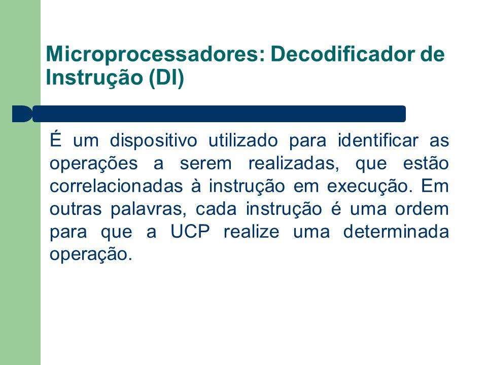 Microprocessadores: Decodificador de Instrução (DI) É um dispositivo utilizado para identificar as operações a serem realizadas, que estão correlacion