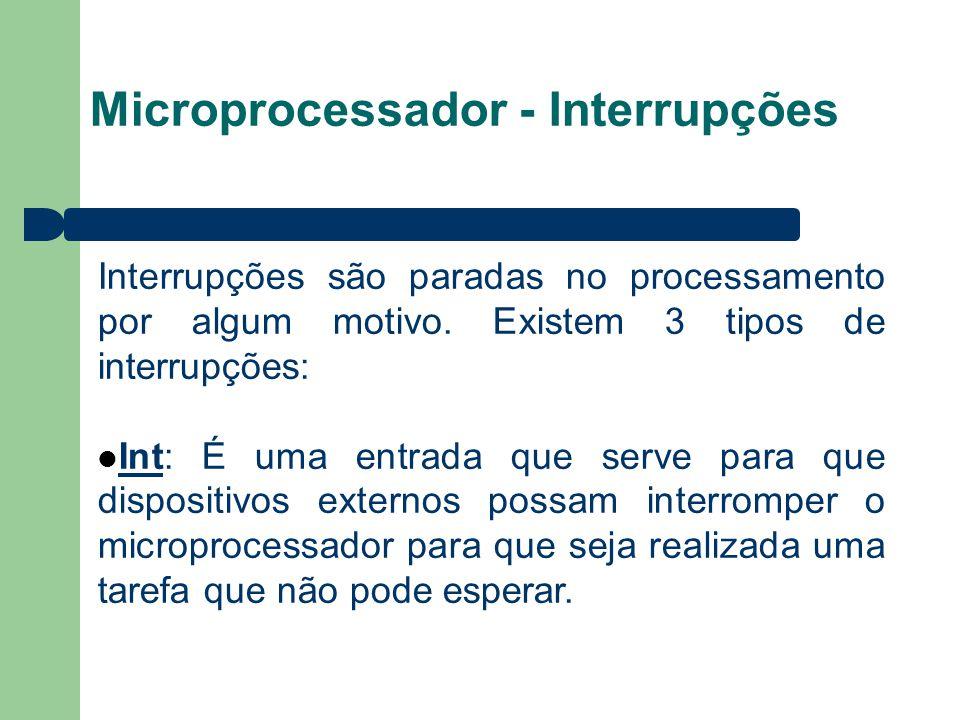 Microprocessador - Interrupções Interrupções são paradas no processamento por algum motivo. Existem 3 tipos de interrupções: Int: É uma entrada que se