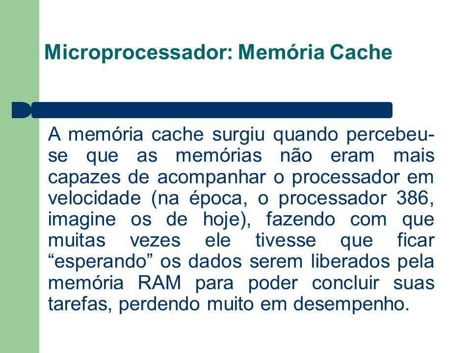 Microprocessador: Memória Cache A memória cache surgiu quando percebeu- se que as memórias não eram mais capazes de acompanhar o processador em veloci