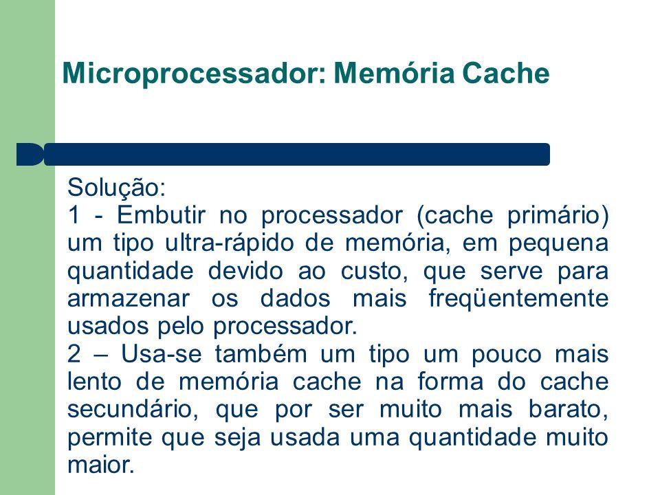 Microprocessador: Memória Cache Solução: 1 - Embutir no processador (cache primário) um tipo ultra-rápido de memória, em pequena quantidade devido ao custo, que serve para armazenar os dados mais freqüentemente usados pelo processador.