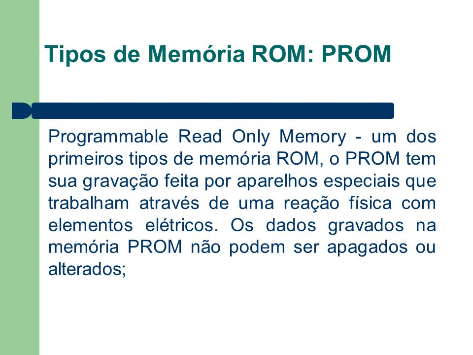Tipos de Memória ROM: PROM Programmable Read Only Memory - um dos primeiros tipos de memória ROM, o PROM tem sua gravação feita por aparelhos especiais que trabalham através de uma reação física com elementos elétricos.